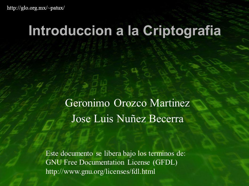 Introduccion a la Criptografia Geronimo Orozco Martinez Jose Luis Nuñez Becerra Este documento se libera bajo los terminos de: GNU Free Documentation License (GFDL) http://www.gnu.org/licenses/fdl.html http://glo.org.mx/~patux/