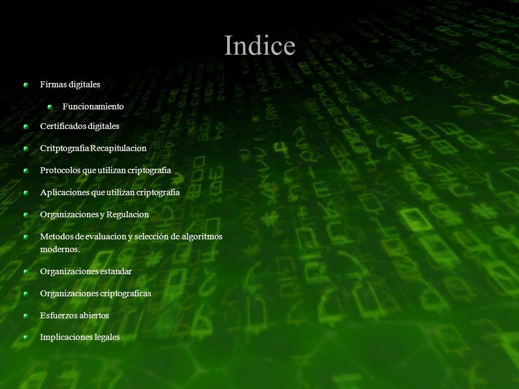 Indice Firmas digitales Funcionamiento Certificados digitales Critptografia Recapitulacion Protocolos que utilizan criptografia Aplicaciones que utilizan criptografia Organizaciones y Regulacion Metodos de evaluacion y selección de algoritmos modernos.