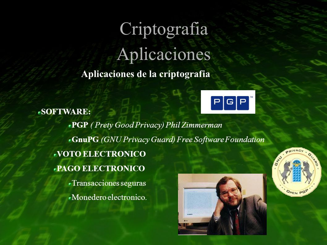 Criptografia Aplicaciones Aplicaciones de la criptografia SOFTWARE: PGP ( Prety Good Privacy) Phil Zimmerman GnuPG (GNU Privacy Guard) Free Software Foundation VOTO ELECTRONICO PAGO ELECTRONICO Transacciones seguras Monedero electronico.