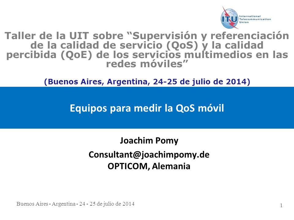 Buenos Aires - Argentina - 24 - 25 de julio de 2014 1 Equipos para medir la QoS móvil Joachim Pomy Consultant@joachimpomy.de OPTICOM, Alemania Taller de la UIT sobre Supervisión y referenciación de la calidad de servicio (QoS) y la calidad percibida (QoE) de los servicios multimedios en las redes móviles (Buenos Aires, Argentina, 24-25 de julio de 2014)