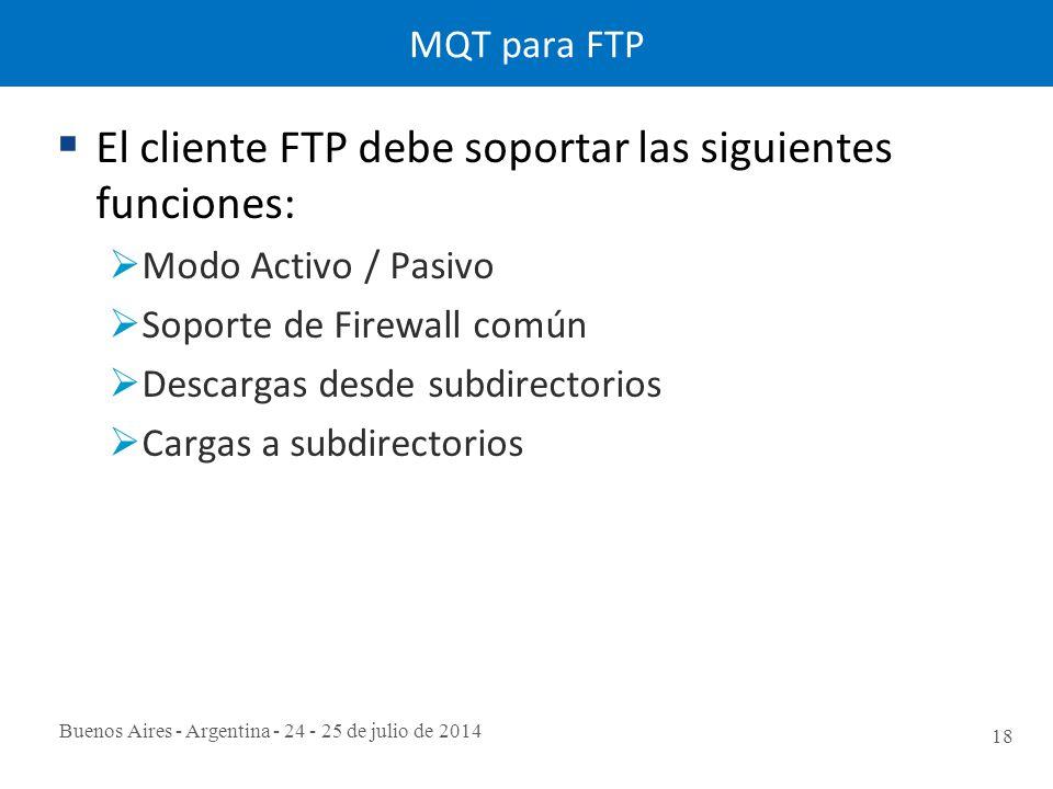 Buenos Aires - Argentina - 24 - 25 de julio de 2014 18 MQT para FTP  El cliente FTP debe soportar las siguientes funciones:  Modo Activo / Pasivo  Soporte de Firewall común  Descargas desde subdirectorios  Cargas a subdirectorios