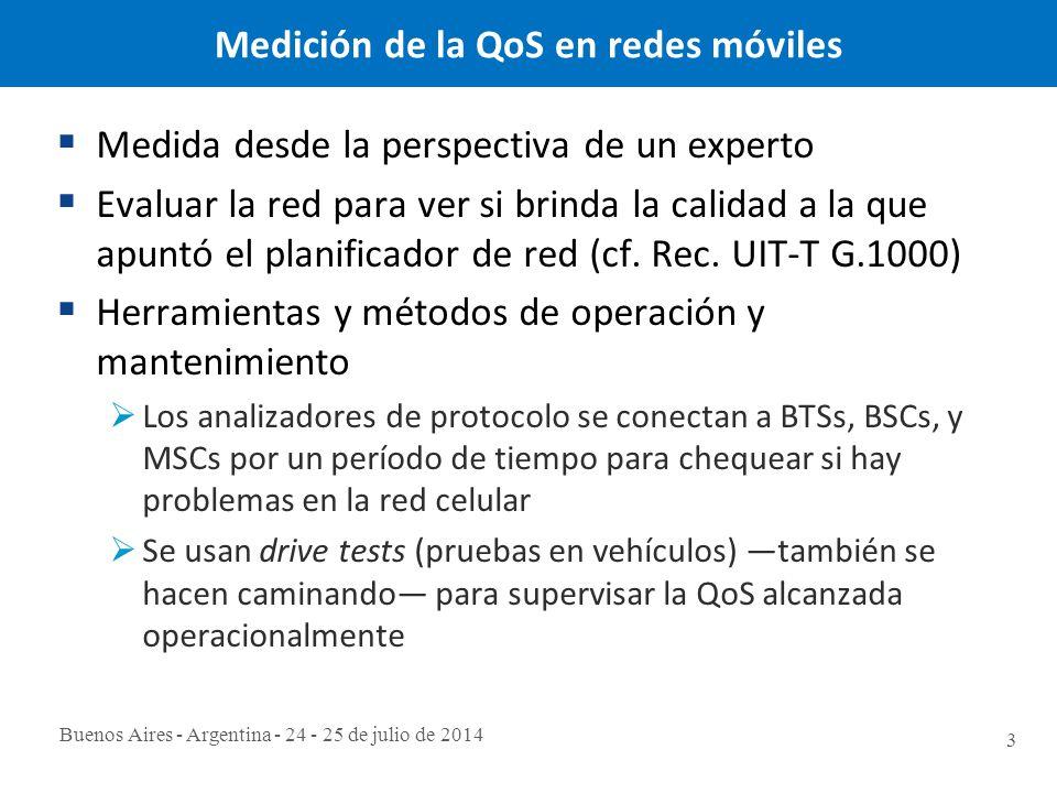 Buenos Aires - Argentina - 24 - 25 de julio de 2014 3 Medición de la QoS en redes móviles  Medida desde la perspectiva de un experto  Evaluar la red para ver si brinda la calidad a la que apuntó el planificador de red (cf.
