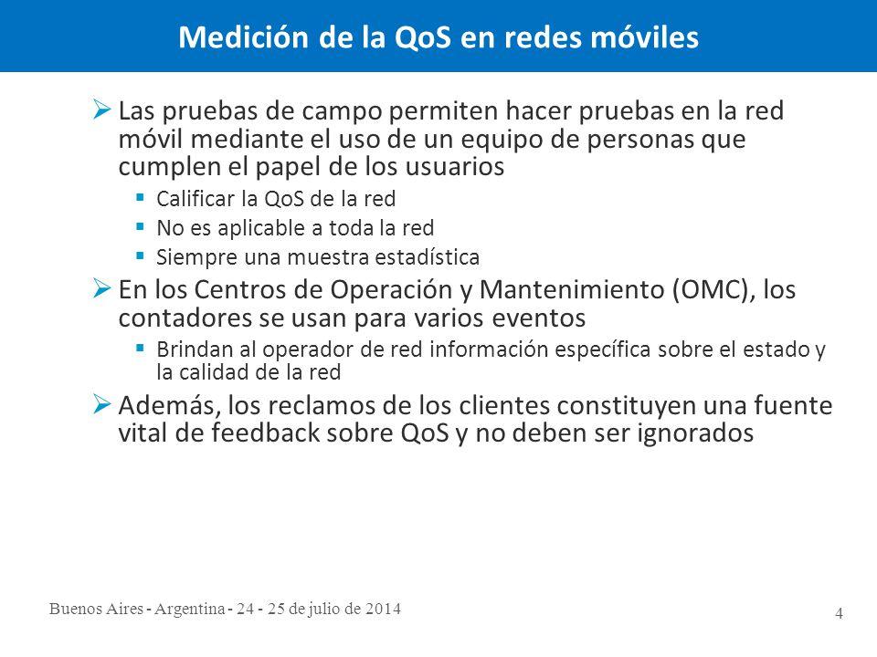 Buenos Aires - Argentina - 24 - 25 de julio de 2014 4 Medición de la QoS en redes móviles  Las pruebas de campo permiten hacer pruebas en la red móvil mediante el uso de un equipo de personas que cumplen el papel de los usuarios  Calificar la QoS de la red  No es aplicable a toda la red  Siempre una muestra estadística  En los Centros de Operación y Mantenimiento (OMC), los contadores se usan para varios eventos  Brindan al operador de red información específica sobre el estado y la calidad de la red  Además, los reclamos de los clientes constituyen una fuente vital de feedback sobre QoS y no deben ser ignorados