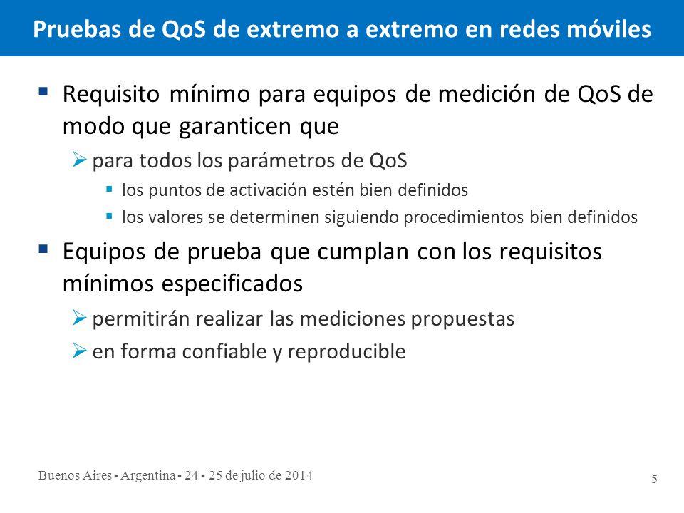 Buenos Aires - Argentina - 24 - 25 de julio de 2014 5 Pruebas de QoS de extremo a extremo en redes móviles  Requisito mínimo para equipos de medición de QoS de modo que garanticen que  para todos los parámetros de QoS  los puntos de activación estén bien definidos  los valores se determinen siguiendo procedimientos bien definidos  Equipos de prueba que cumplan con los requisitos mínimos especificados  permitirán realizar las mediciones propuestas  en forma confiable y reproducible