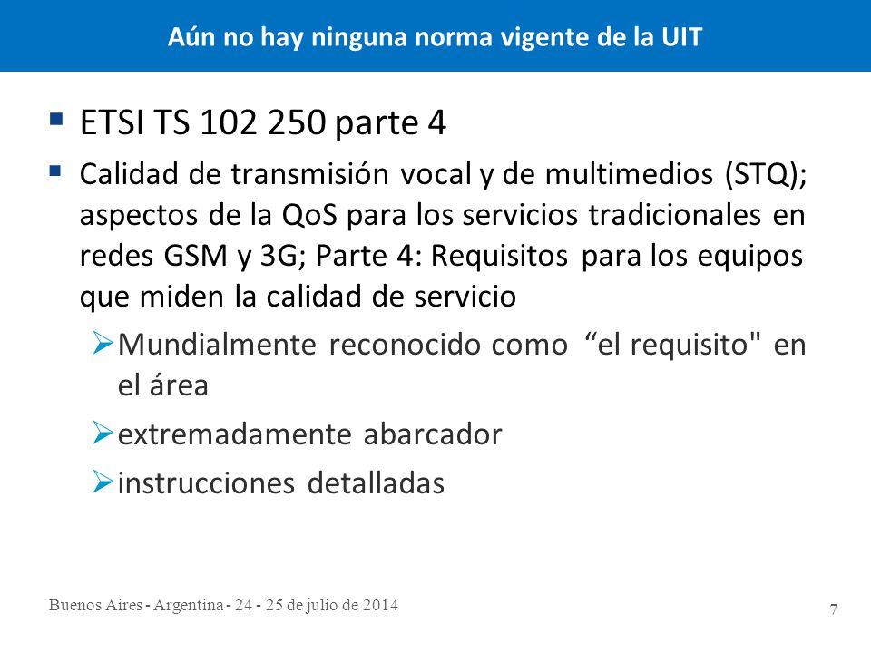Buenos Aires - Argentina - 24 - 25 de julio de 2014 7 Aún no hay ninguna norma vigente de la UIT  ETSI TS 102 250 parte 4  Calidad de transmisión vocal y de multimedios (STQ); aspectos de la QoS para los servicios tradicionales en redes GSM y 3G; Parte 4: Requisitos para los equipos que miden la calidad de servicio  Mundialmente reconocido como el requisito en el área  extremadamente abarcador  instrucciones detalladas
