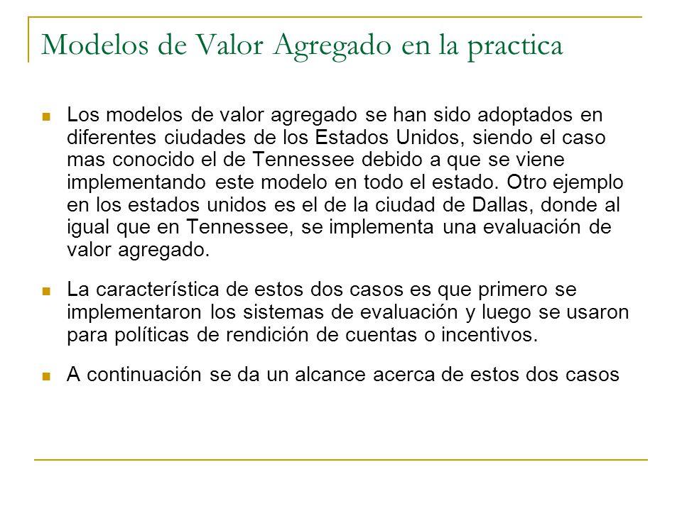 Modelos de Valor Agregado en la practica Los modelos de valor agregado se han sido adoptados en diferentes ciudades de los Estados Unidos, siendo el caso mas conocido el de Tennessee debido a que se viene implementando este modelo en todo el estado.