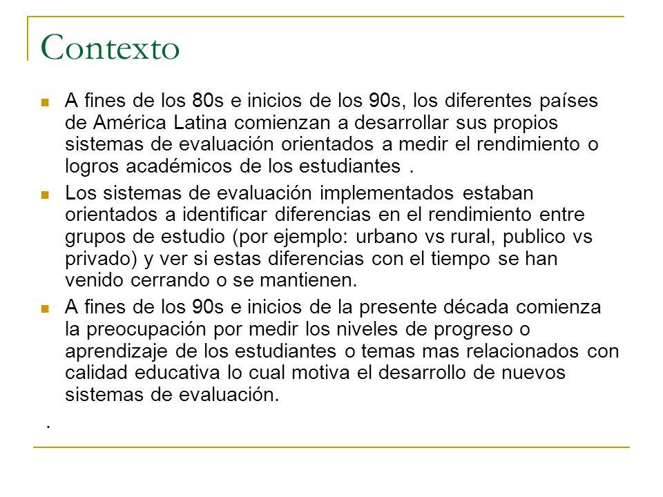 Contexto A fines de los 80s e inicios de los 90s, los diferentes países de América Latina comienzan a desarrollar sus propios sistemas de evaluación orientados a medir el rendimiento o logros académicos de los estudiantes.