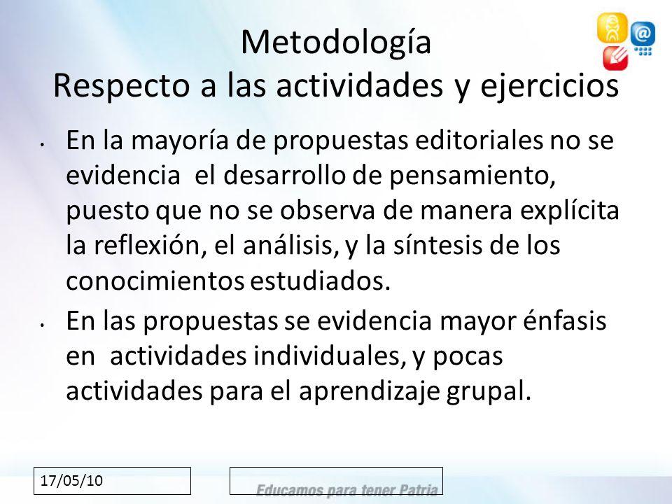 17/05/10 Metodología Respecto a las actividades y ejercicios En la mayoría de propuestas editoriales no se evidencia el desarrollo de pensamiento, puesto que no se observa de manera explícita la reflexión, el análisis, y la síntesis de los conocimientos estudiados.