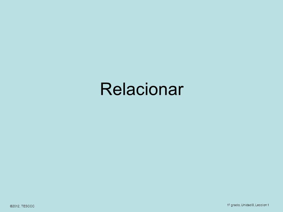 ©2012, TESCCC Relacionar 1 0 grado, Unidad 8, Leccion 1