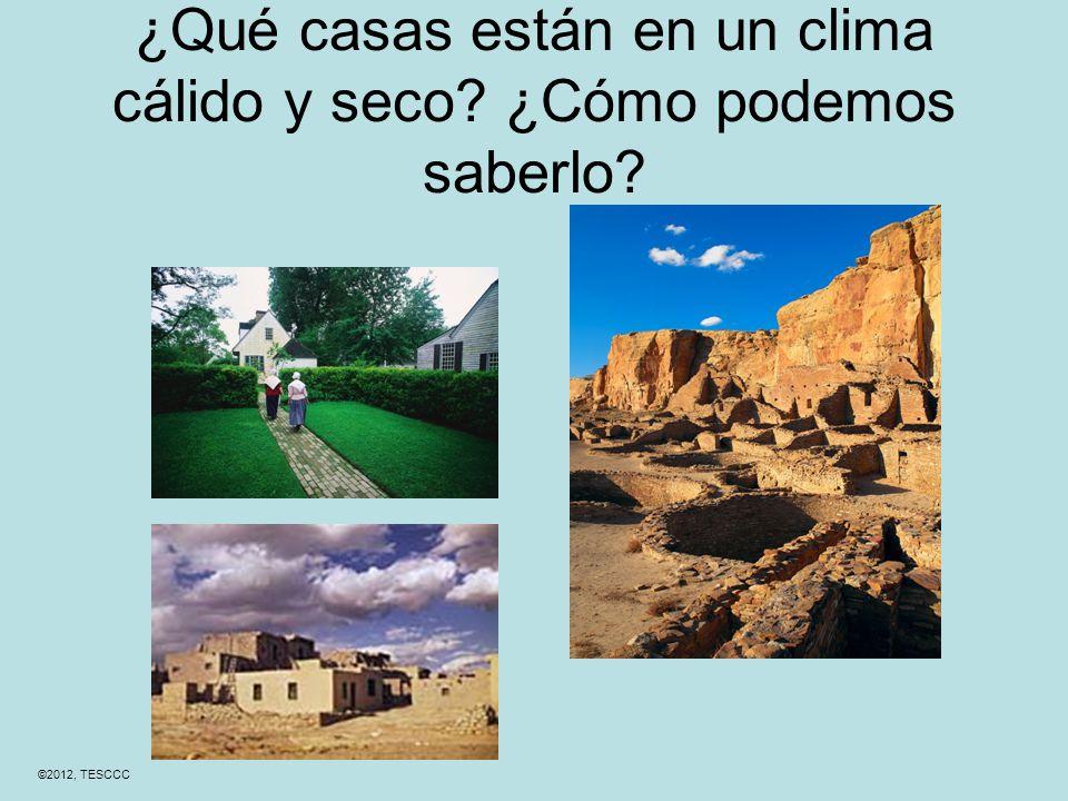 ¿Qué casas están en un clima cálido y seco ¿Cómo podemos saberlo ©2012, TESCCC