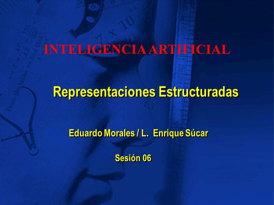 Eduardo Morales / L. Enrique Súcar Representaciones Estructuradas Sesión 06 INTELIGENCIA ARTIFICIAL