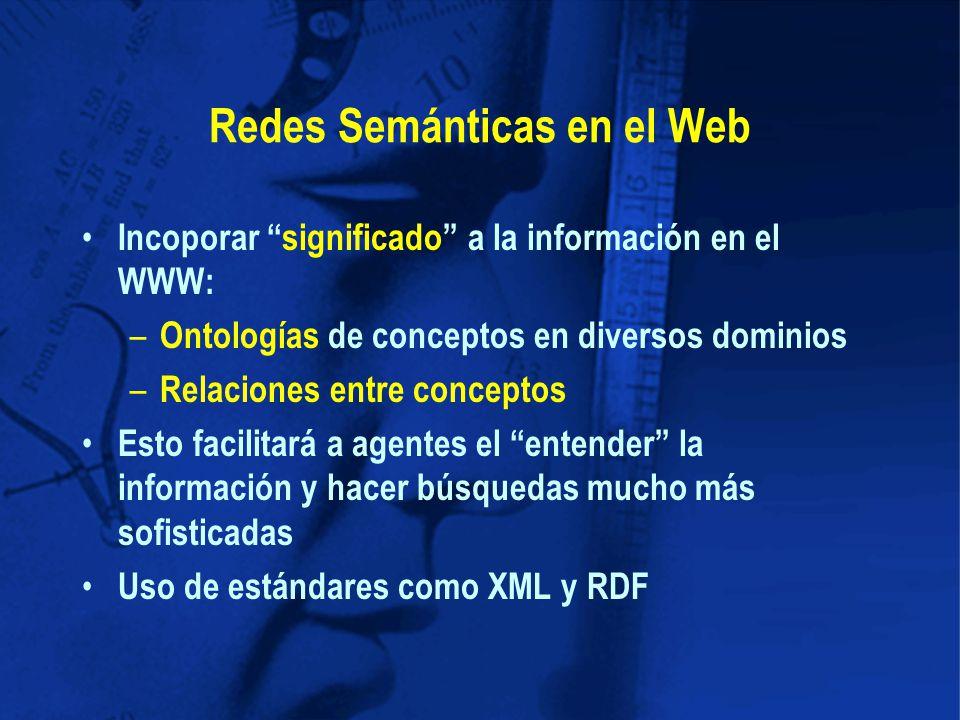 Redes Semánticas en el Web Incoporar significado a la información en el WWW: – Ontologías de conceptos en diversos dominios – Relaciones entre conceptos Esto facilitará a agentes el entender la información y hacer búsquedas mucho más sofisticadas Uso de estándares como XML y RDF