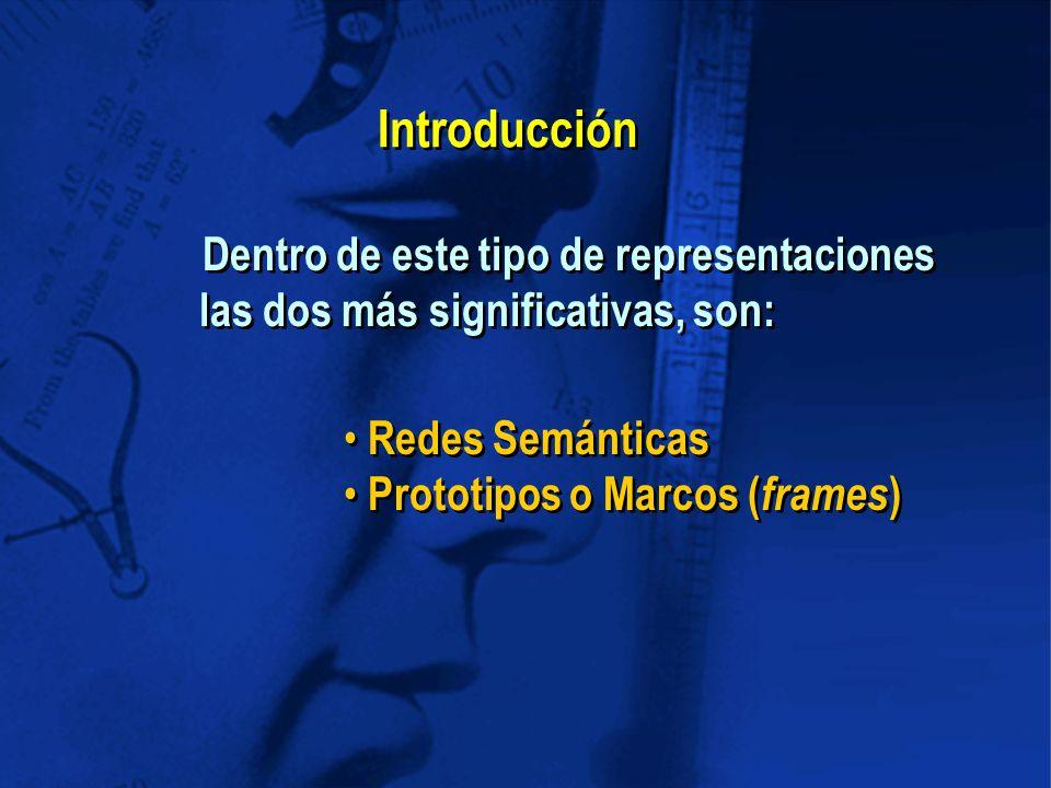 Dentro de este tipo de representaciones las dos más significativas, son: Redes Semánticas Prototipos o Marcos ( frames ) Redes Semánticas Prototipos o Marcos ( frames ) Introducción