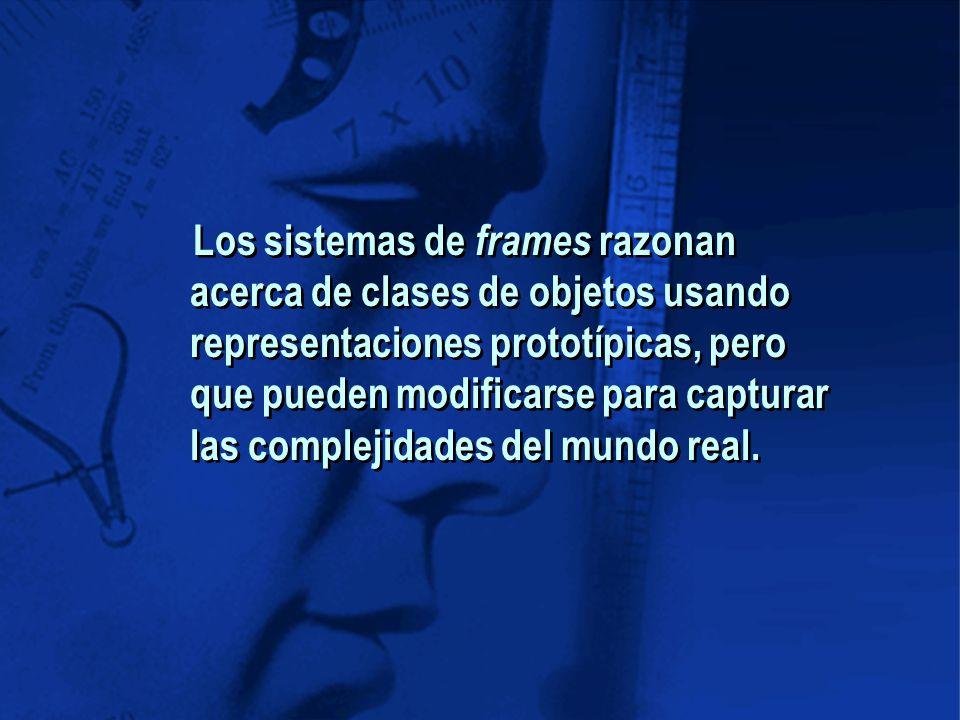 Los sistemas de frames razonan acerca de clases de objetos usando representaciones prototípicas, pero que pueden modificarse para capturar las complejidades del mundo real.