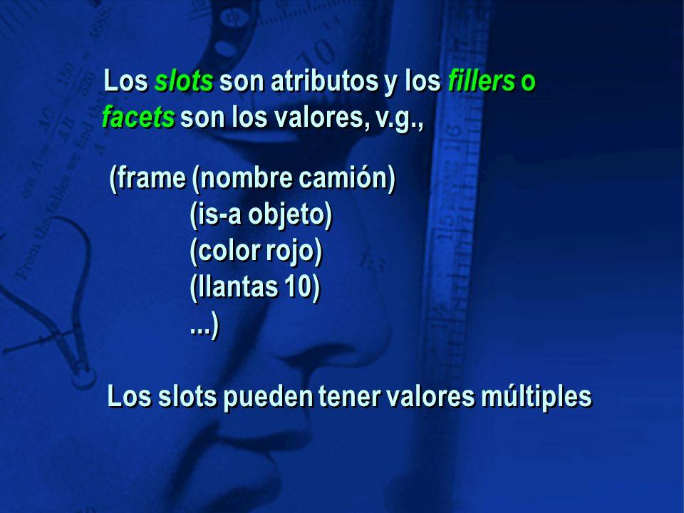 (frame (nombre camión) (is-a objeto) (color rojo) (llantas 10)...) Los slots pueden tener valores múltiples Los slots son atributos y los fillers o facets son los valores, v.g.,