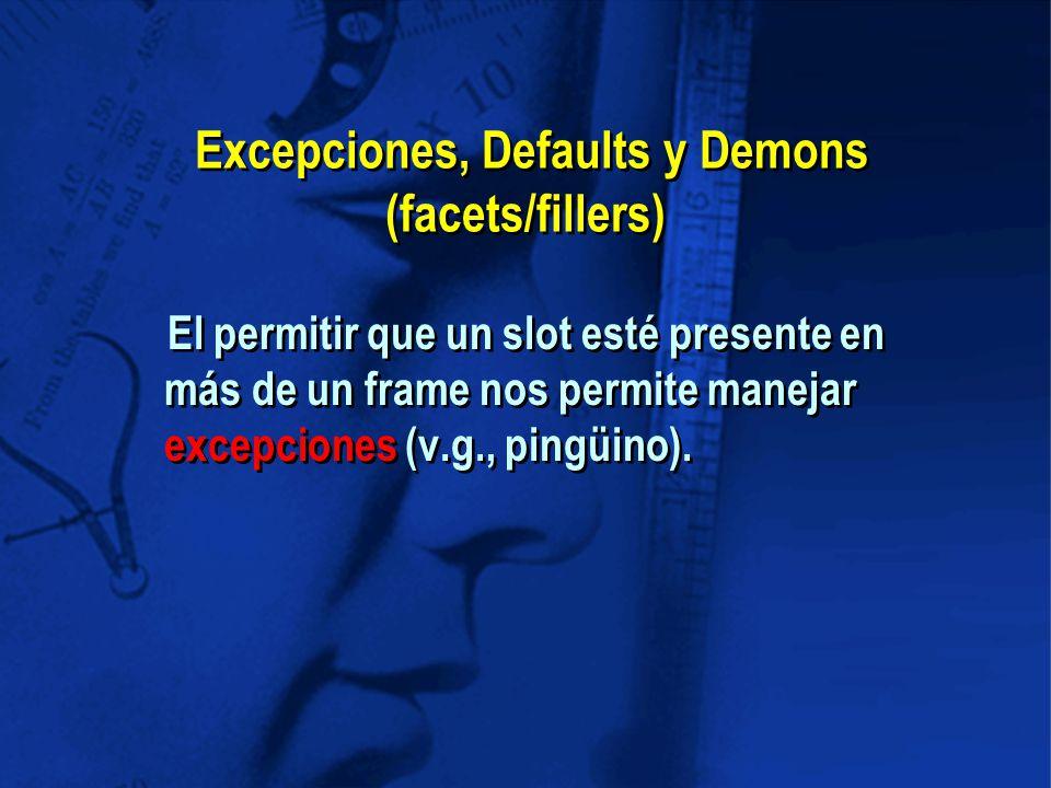 Excepciones, Defaults y Demons (facets/fillers) El permitir que un slot esté presente en más de un frame nos permite manejar excepciones (v.g., pingüino).