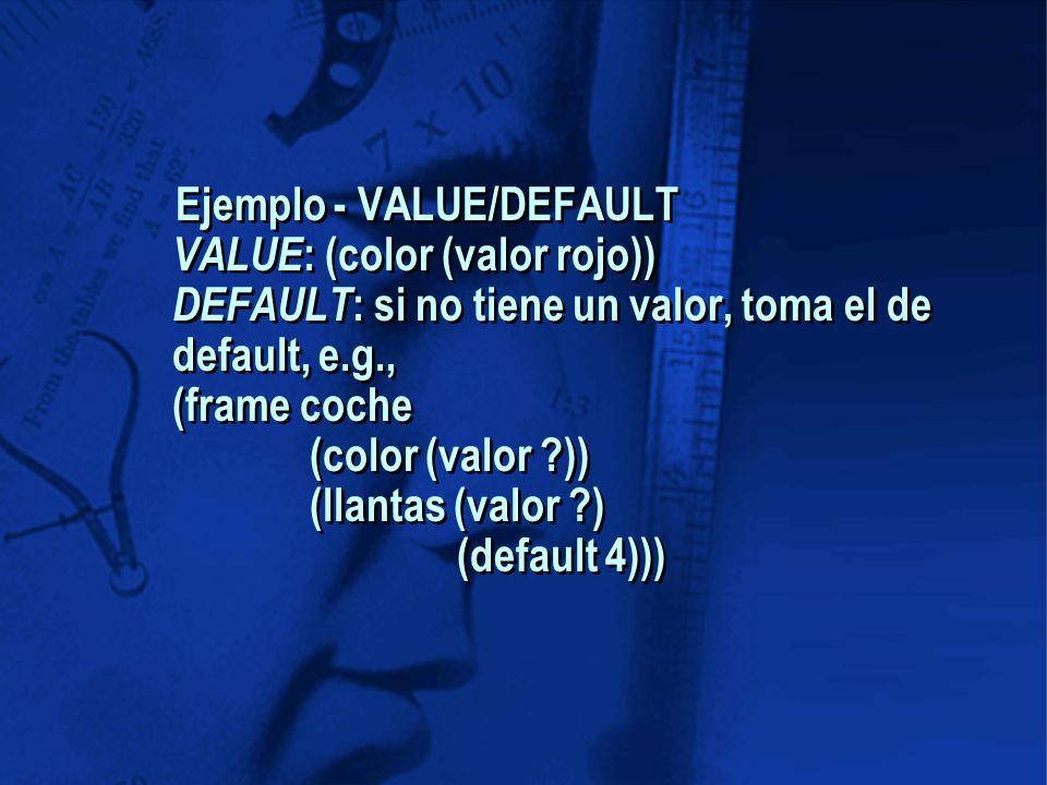 Ejemplo - VALUE/DEFAULT VALUE : (color (valor rojo)) DEFAULT : si no tiene un valor, toma el de default, e.g., (frame coche (color (valor )) (llantas (valor ) (default 4)))