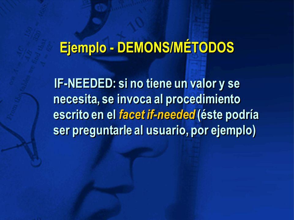 Ejemplo - DEMONS/MÉTODOS IF-NEEDED: si no tiene un valor y se necesita, se invoca al procedimiento escrito en el facet if-needed (éste podría ser preguntarle al usuario, por ejemplo)