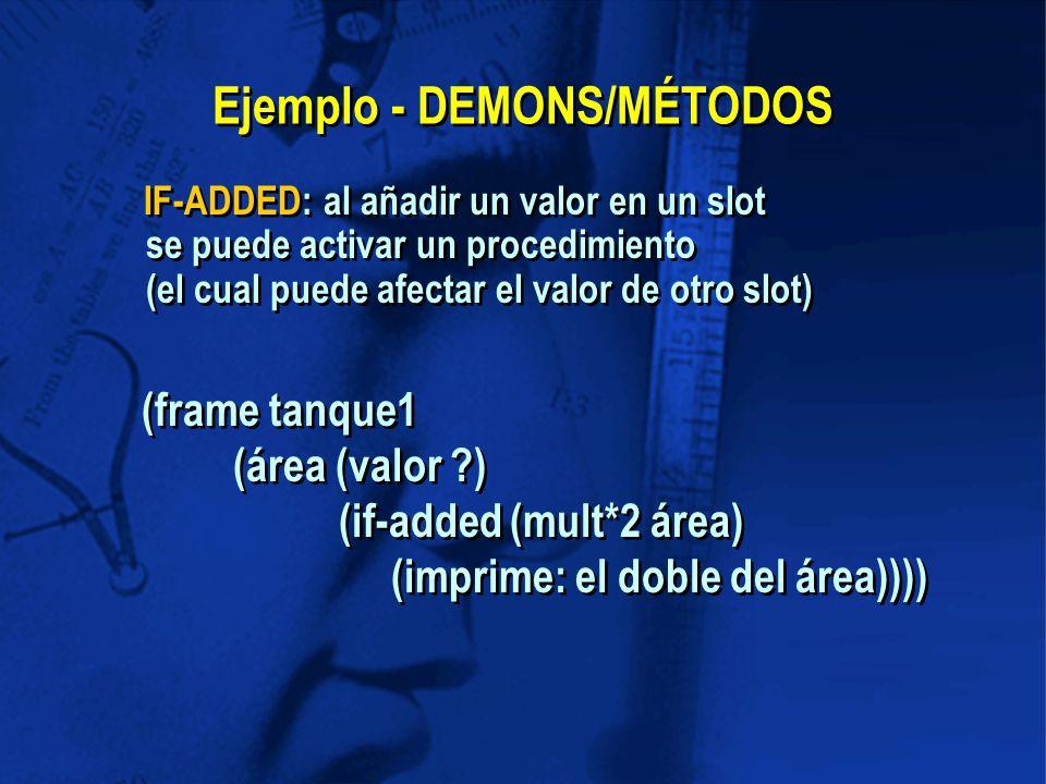 Ejemplo - DEMONS/MÉTODOS IF-ADDED: al añadir un valor en un slot se puede activar un procedimiento (el cual puede afectar el valor de otro slot) (frame tanque1 (área (valor ) (if-added (mult*2 área) (imprime: el doble del área))))