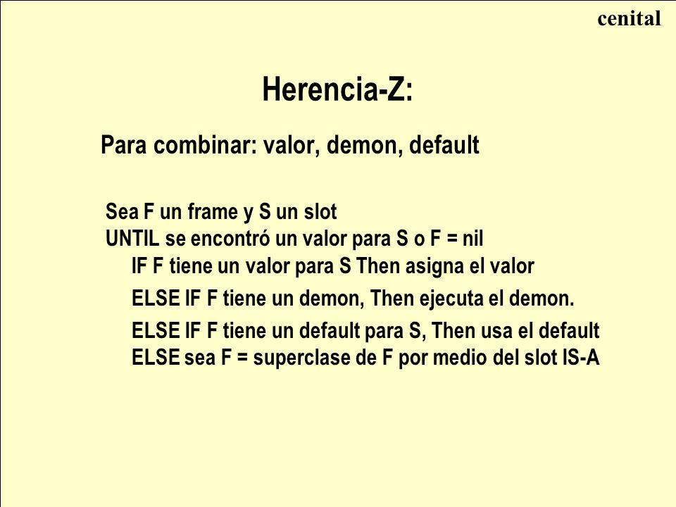 Herencia-Z: Para combinar: valor, demon, default Sea F un frame y S un slot UNTIL se encontró un valor para S o F = nil IF F tiene un valor para S Then asigna el valor ELSE IF F tiene un demon, Then ejecuta el demon.