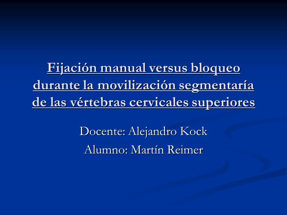 Fijación manual versus bloqueo durante la movilización segmentaría de las vértebras cervicales superiores Docente: Alejandro Kock Alumno: Martín Reimer