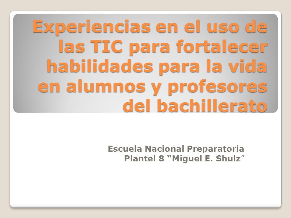 Experiencias en el uso de las TIC para fortalecer habilidades para la vida en alumnos y profesores del bachillerato Escuela Nacional Preparatoria Plantel 8 Miguel E.