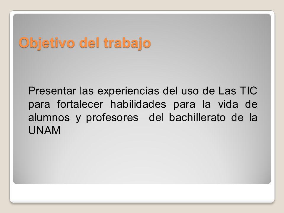Objetivo del trabajo Presentar las experiencias del uso de Las TIC para fortalecer habilidades para la vida de alumnos y profesores del bachillerato de la UNAM