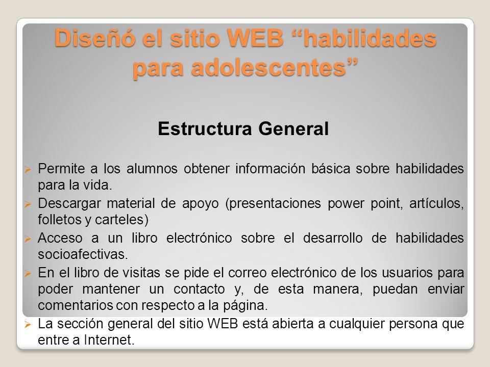 Diseñó el sitio WEB habilidades para adolescentes Estructura General  Permite a los alumnos obtener información básica sobre habilidades para la vida.