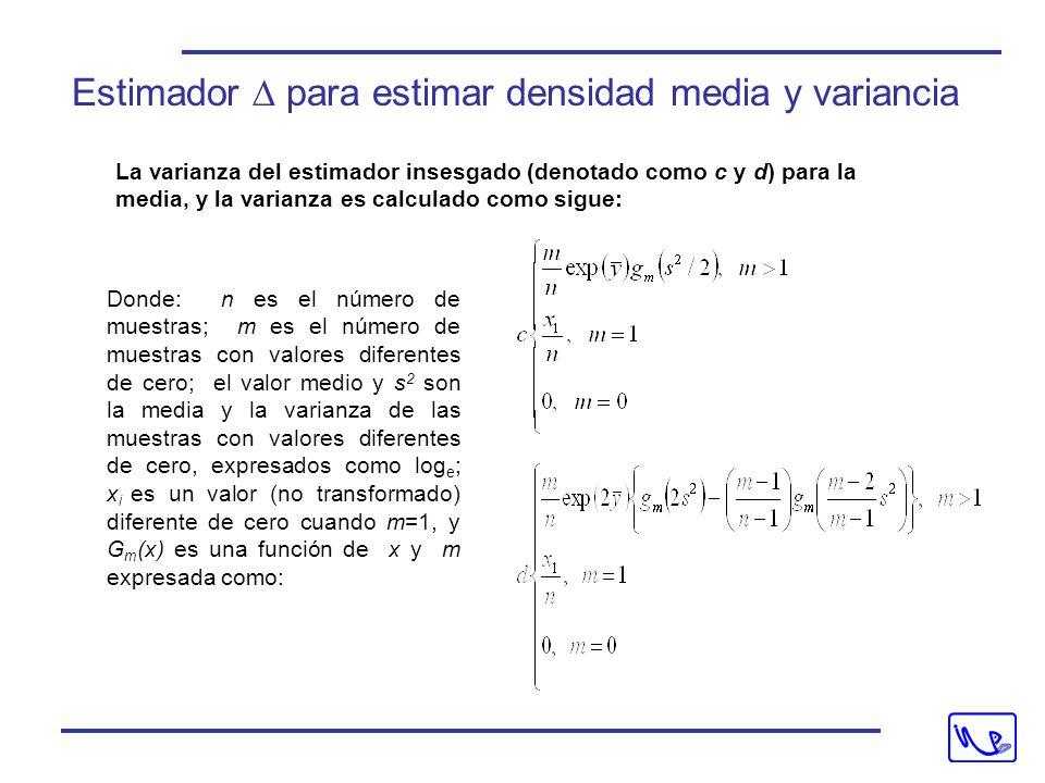 La varianza del estimador insesgado (denotado como c y d) para la media, y la varianza es calculado como sigue: Donde: n es el número de muestras; m es el número de muestras con valores diferentes de cero; el valor medio y s 2 son la media y la varianza de las muestras con valores diferentes de cero, expresados como log e ; x i es un valor (no transformado) diferente de cero cuando m=1, y G m (x) es una función de x y m expresada como: Estimador  para estimar densidad media y variancia