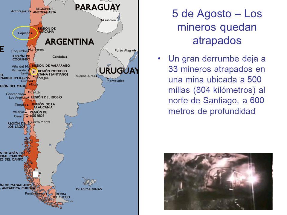 5 de Agosto – Los mineros quedan atrapados Un gran derrumbe deja a 33 mineros atrapados en una mina ubicada a 500 millas (804 kilómetros) al norte de Santiago, a 600 metros de profundidad