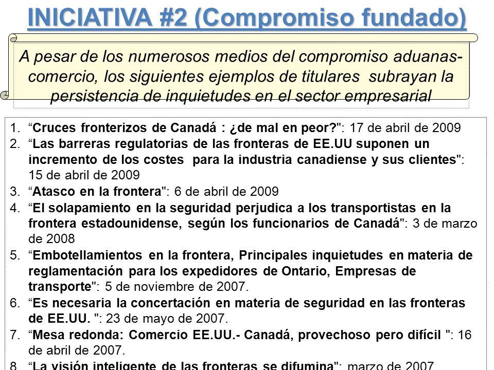 INICIATIVA #2 (Compromiso fundado) A pesar de los numerosos medios del compromiso aduanas- comercio, los siguientes ejemplos de titulares subrayan la persistencia de inquietudes en el sector empresarial 1. Cruces fronterizos de Canadá : ¿de mal en peor : 17 de abril de 2009 2. Las barreras regulatorias de las fronteras de EE.UU suponen un incremento de los costes para la industria canadiense y sus clientes : 15 de abril de 2009 3. Atasco en la frontera : 6 de abril de 2009 4. El solapamiento en la seguridad perjudica a los transportistas en la frontera estadounidense, según los funcionarios de Canadá : 3 de marzo de 2008 5. Embotellamientos en la frontera, Principales inquietudes en materia de reglamentación para los expedidores de Ontario, Empresas de transporte : 5 de noviembre de 2007.