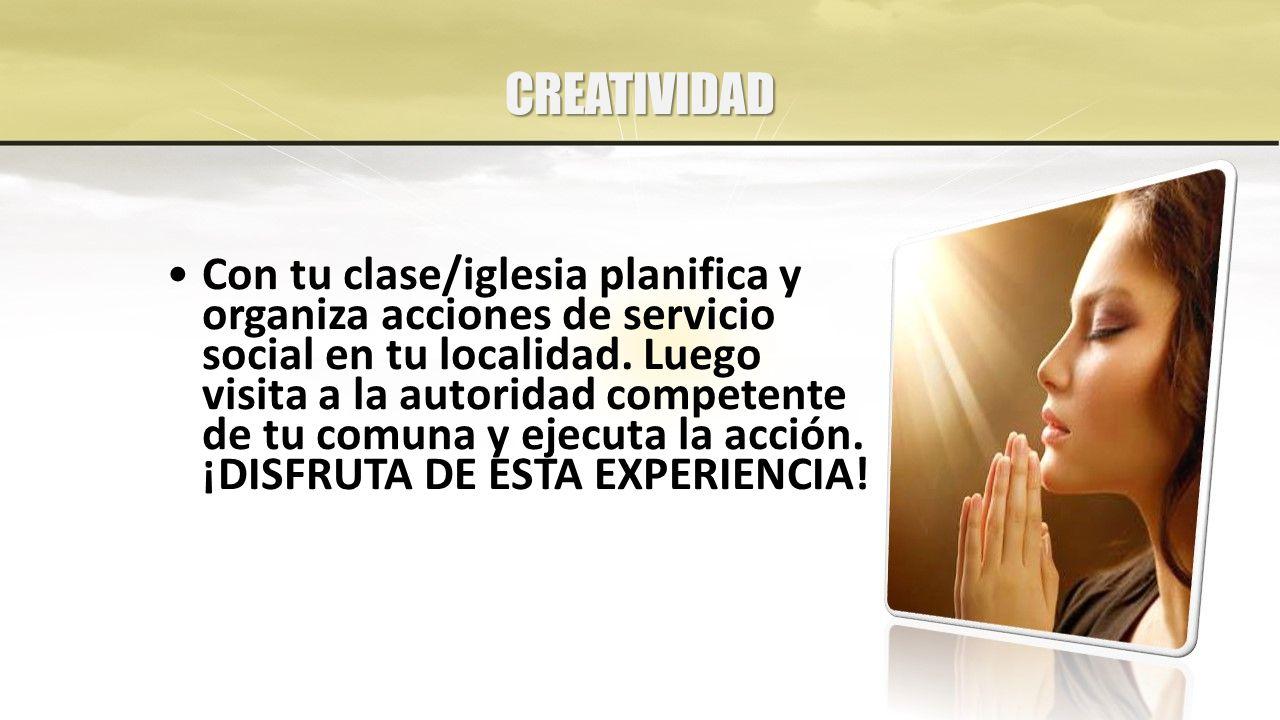 CREATIVIDAD Con tu clase/iglesia planifica y organiza acciones de servicio social en tu localidad.