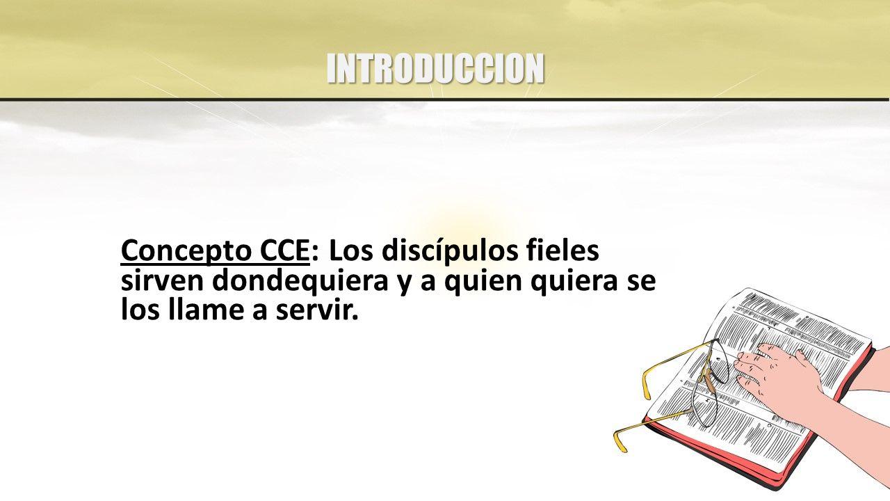 INTRODUCCION Concepto CCE: Los discípulos fieles sirven dondequiera y a quien quiera se los llame a servir.