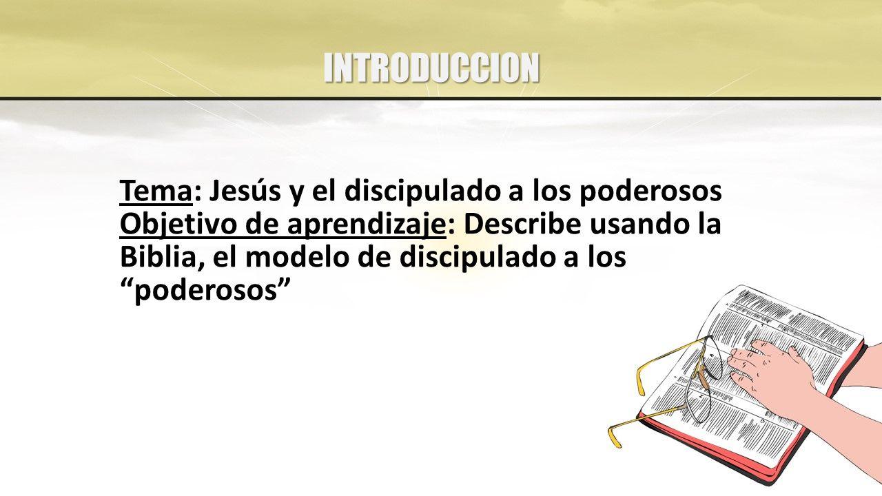 INTRODUCCION Tema: Jesús y el discipulado a los poderosos Objetivo de aprendizaje: Describe usando la Biblia, el modelo de discipulado a los poderosos