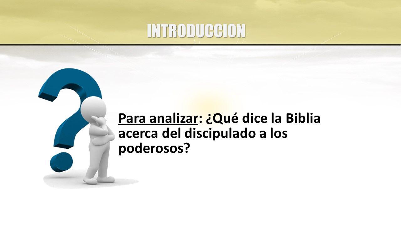 Para analizar: ¿Qué dice la Biblia acerca del discipulado a los poderosos INTRODUCCION