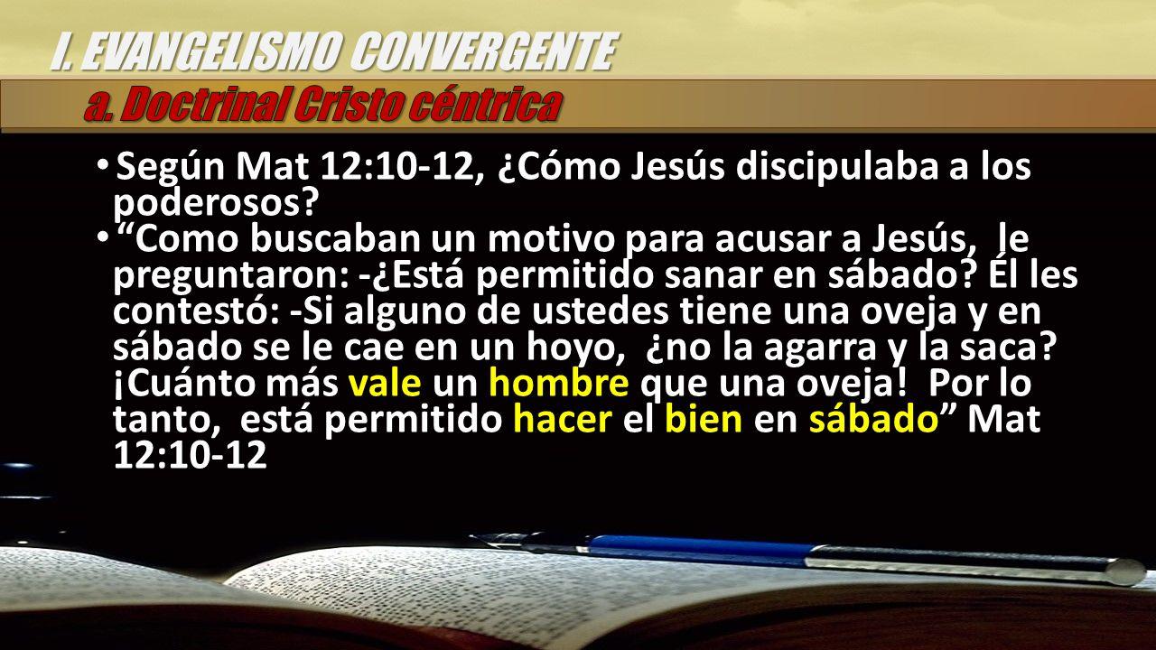 I. EVANGELISMO CONVERGENTE Según Mat 12:10-12, ¿Cómo Jesús discipulaba a los poderosos.