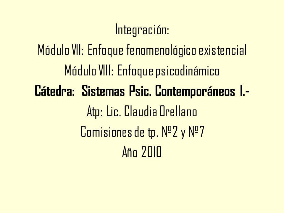 Integración: Módulo VII: Enfoque fenomenológico existencial Módulo VIII: Enfoque psicodinámico Cátedra: Sistemas Psic.