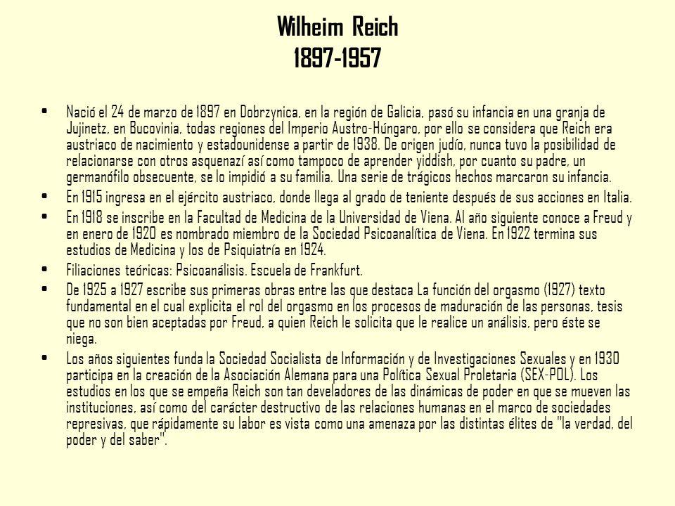 Wilheim Reich 1897-1957 Nació el 24 de marzo de 1897 en Dobrzynica, en la región de Galicia, pasó su infancia en una granja de Jujinetz, en Bucovinia, todas regiones del Imperio Austro-Húngaro, por ello se considera que Reich era austriaco de nacimiento y estadounidense a partir de 1938.