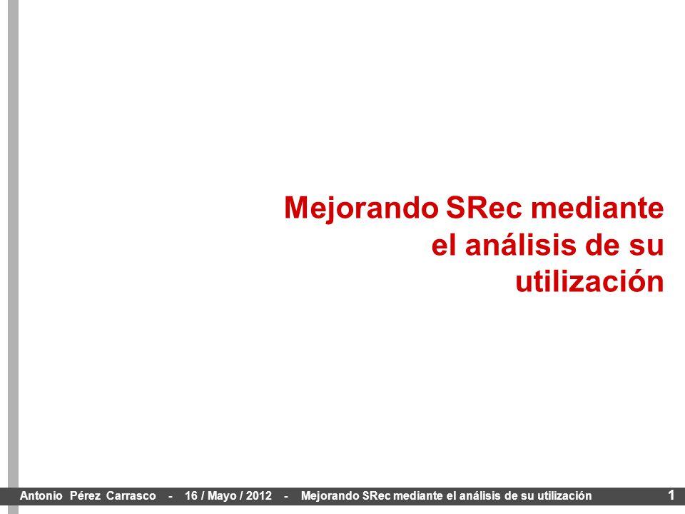 1 Antonio Pérez Carrasco - 16 / Mayo / 2012 - Mejorando SRec mediante el análisis de su utilización Mejorando SRec mediante el análisis de su utilización