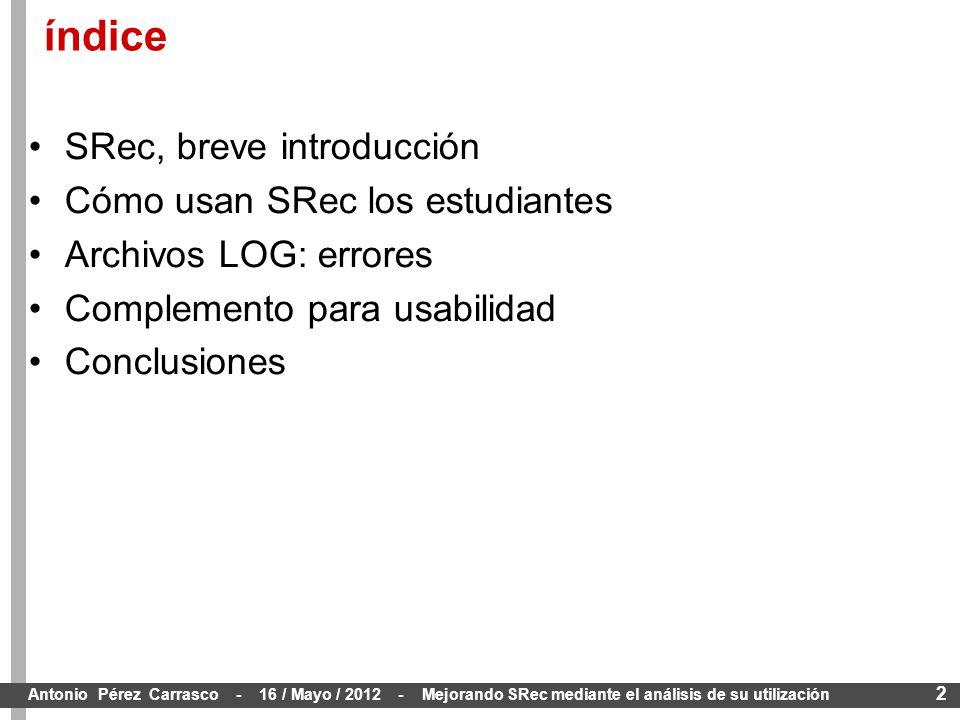 2 Antonio Pérez Carrasco - 16 / Mayo / 2012 - Mejorando SRec mediante el análisis de su utilización SRec, breve introducción Cómo usan SRec los estudiantes Archivos LOG: errores Complemento para usabilidad Conclusiones índice