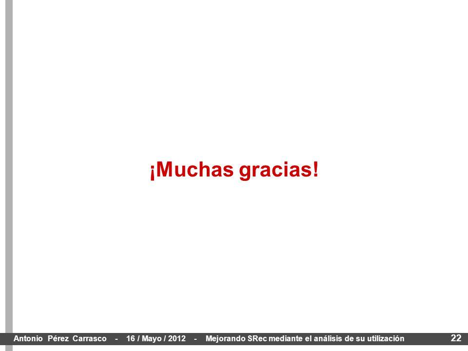 22 Antonio Pérez Carrasco - 16 / Mayo / 2012 - Mejorando SRec mediante el análisis de su utilización ¡Muchas gracias!