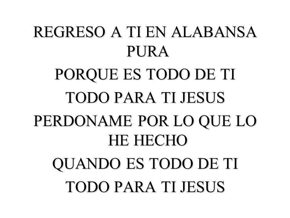 REGRESO A TI EN ALABANSA PURA PORQUE ES TODO DE TI TODO PARA TI JESUS PERDONAME POR LO QUE LO HE HECHO QUANDO ES TODO DE TI TODO PARA TI JESUS