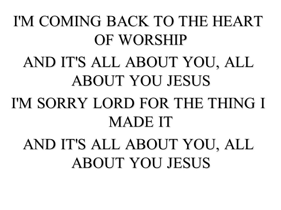 I M COMING BACK TO THE HEART OF WORSHIP AND IT S ALL ABOUT YOU, ALL ABOUT YOU JESUS I M SORRY LORD FOR THE THING I MADE IT AND IT S ALL ABOUT YOU, ALL ABOUT YOU JESUS