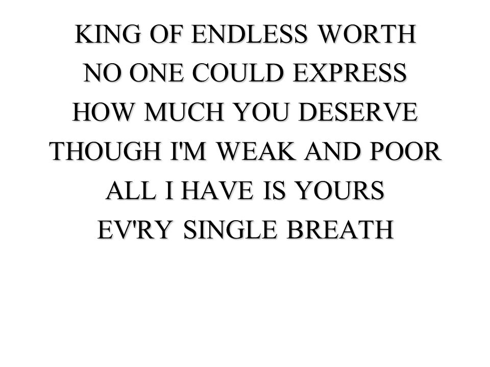 KING OF ENDLESS WORTH NO ONE COULD EXPRESS HOW MUCH YOU DESERVE THOUGH I M WEAK AND POOR ALL I HAVE IS YOURS EV RY SINGLE BREATH