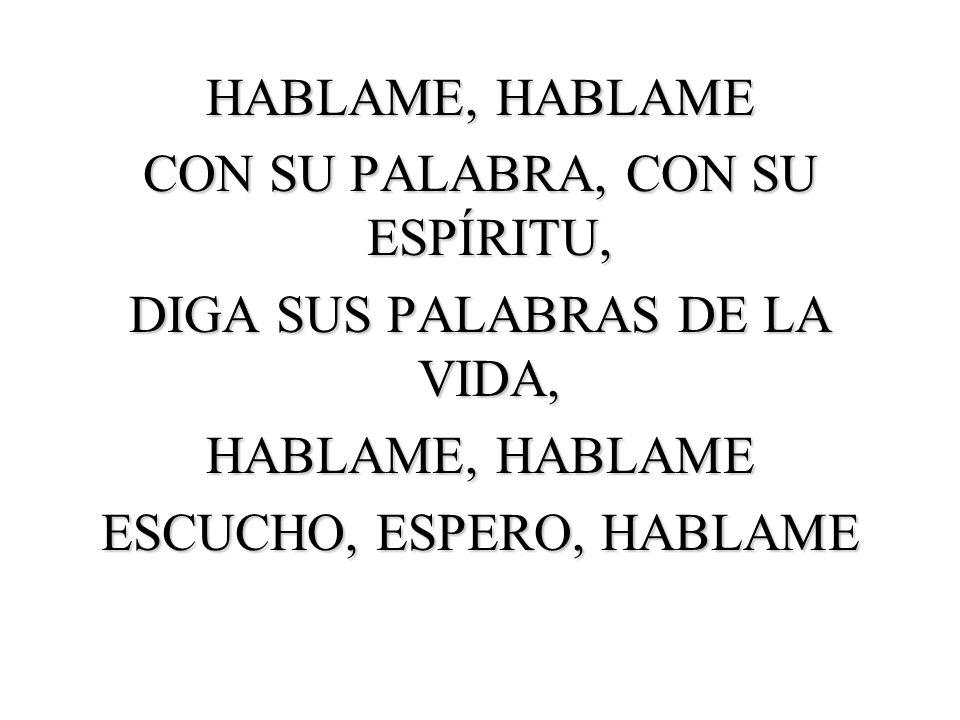 HABLAME, HABLAME CON SU PALABRA, CON SU ESPÍRITU, DIGA SUS PALABRAS DE LA VIDA, HABLAME, HABLAME ESCUCHO, ESPERO, HABLAME