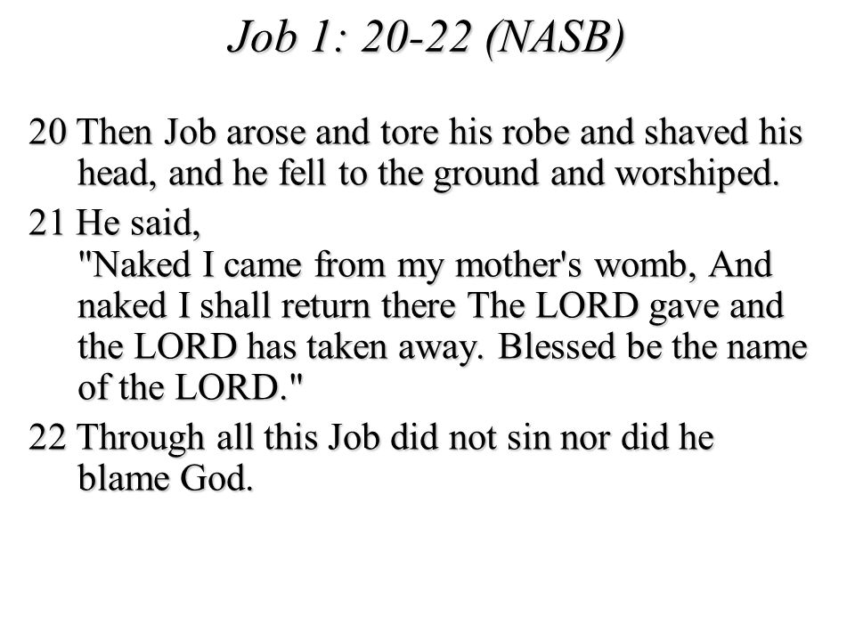 Job 1: 20-22 (NASB) 20 Then Job arose and tore his robe and shaved his head, and he fell to the ground and worshiped.