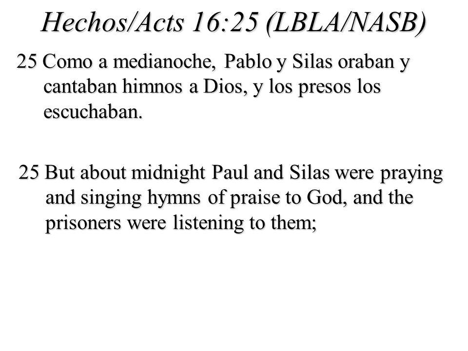 Hechos/Acts 16:25 (LBLA/NASB) 25 Como a medianoche, Pablo y Silas oraban y cantaban himnos a Dios, y los presos los escuchaban.