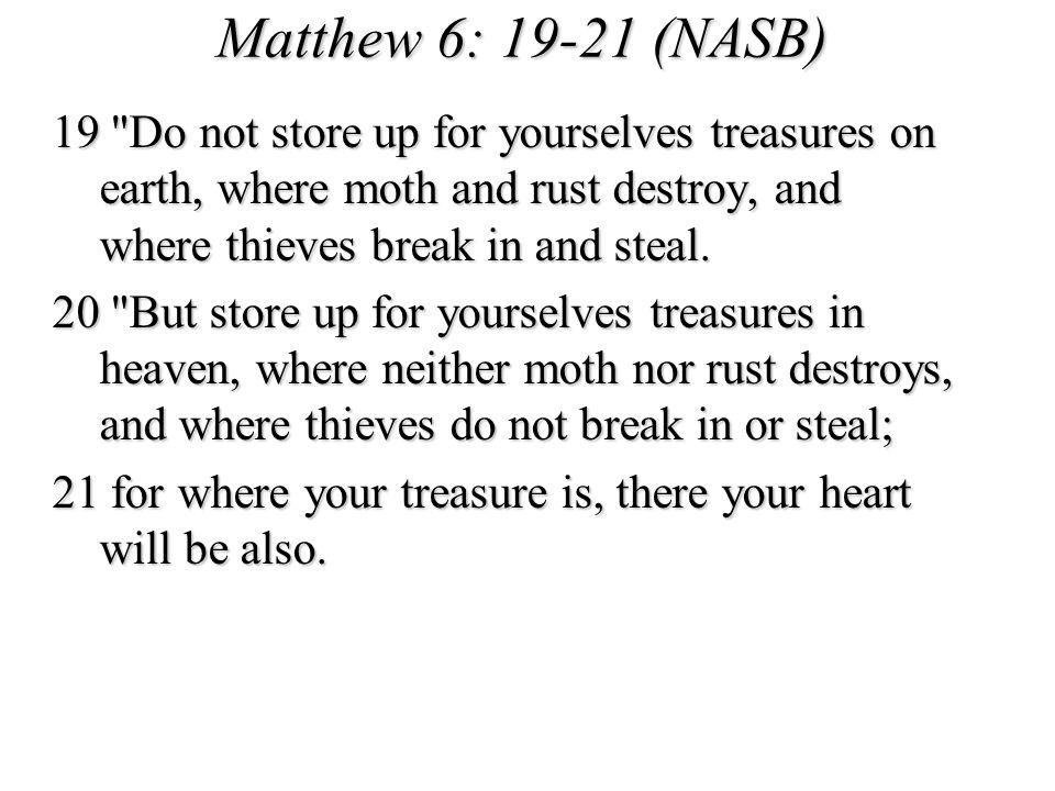Matthew 6: 19-21 (NASB) 19 Do not store up for yourselves treasures on earth, where moth and rust destroy, and where thieves break in and steal.
