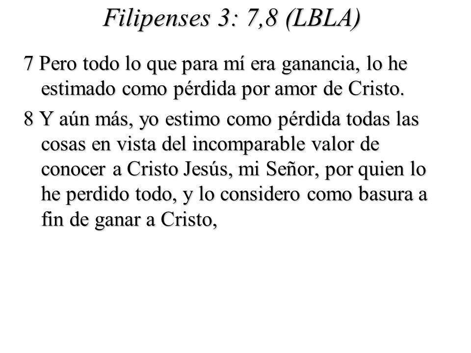 Filipenses 3: 7,8 (LBLA) 7 Pero todo lo que para mí era ganancia, lo he estimado como pérdida por amor de Cristo.