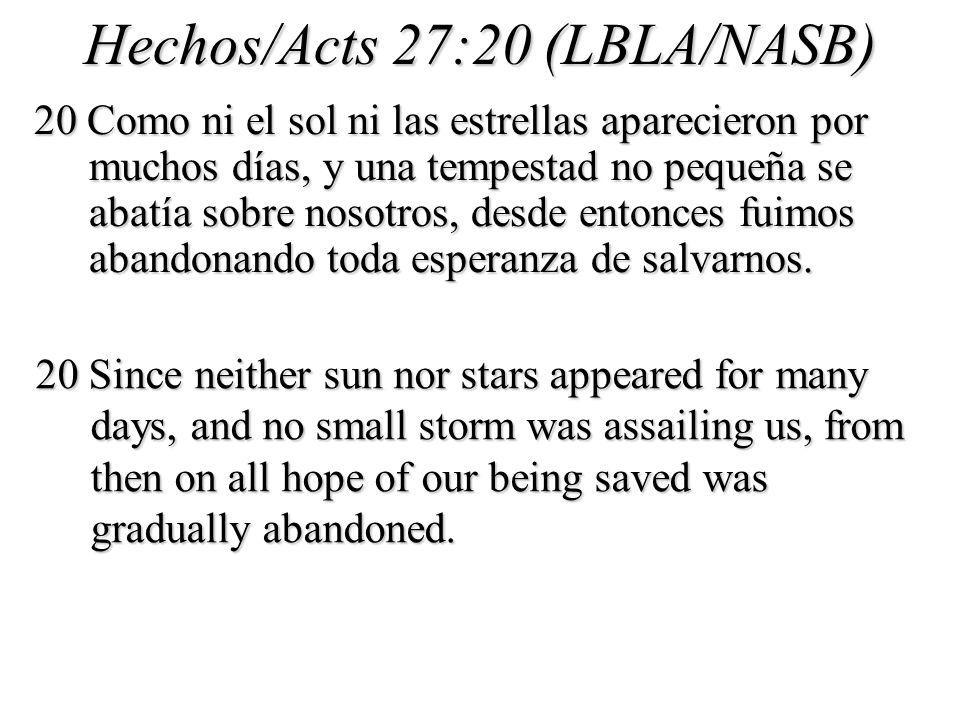 Hechos/Acts 27:20 (LBLA/NASB) 20 Como ni el sol ni las estrellas aparecieron por muchos días, y una tempestad no pequeña se abatía sobre nosotros, desde entonces fuimos abandonando toda esperanza de salvarnos.